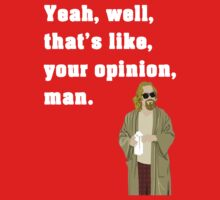 Yeah, well, that's like, your opinion, man. (The Dude quote) by cisnenegro