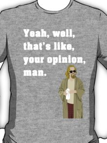 Yeah, well, that's like, your opinion, man. (The Dude quote) T-Shirt