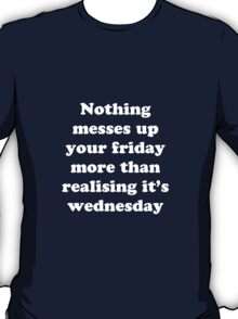 Nothing messes up your friday more than realising its wednesday T-Shirt
