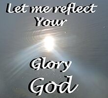 """Let me reflect your  Glory God"" by Carter L. Shepard by echoesofheaven"