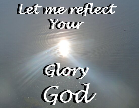 """""""Let me reflect your  Glory God"""" by Carter L. Shepard by echoesofheaven"""