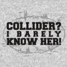 Collider? I Barely Know Her! - Black Design by M. Dean Jones