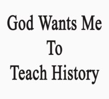 God Wants Me To Teach History by supernova23