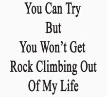 You Can Try But You Won't Get Rock Climbing Out Of My Life by supernova23