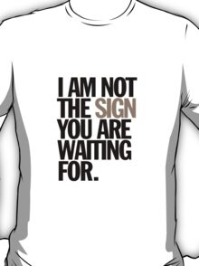 i am not the sign you are waiting for T-Shirt