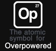 Op - The atomic symbol for 'Overpowered' by ScottW93