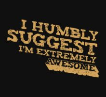 I Humbly Suggest I'm Extremely Awesome by Made With Awesome