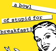 Retro 50's - Bowl of Stupid for Breakfast by metacortex