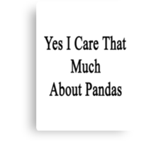 Yes I Care That Much About Pandas Canvas Print