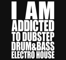 I AM ADDICTED TO DUBSTEP DRUM&BASS ELECTRO HOUSE (WHITE) by DropBass