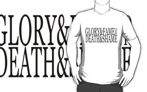 Glory & Fame or Death & Shame  (black) by saviorum
