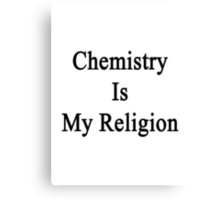 Chemistry Is My Religion Canvas Print