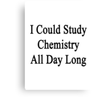I Could Study Chemistry All Day Long Canvas Print