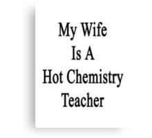 My Wife Is A Hot Chemistry Teacher Canvas Print
