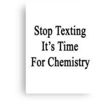 Stop Texting It's Time For Chemistry Canvas Print