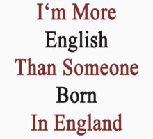 I'm More English Than Someone Born In England  by supernova23