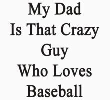My Dad Is That Crazy Guy Who Loves Baseball  by supernova23