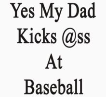 Yes My Dad Kicks Ass At Baseball by supernova23