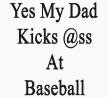 Yes My Dad Kicks Ass At Baseball by supernova23