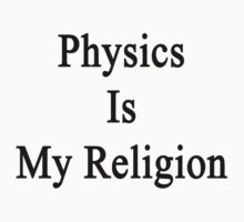 Physics Is My Religion by supernova23