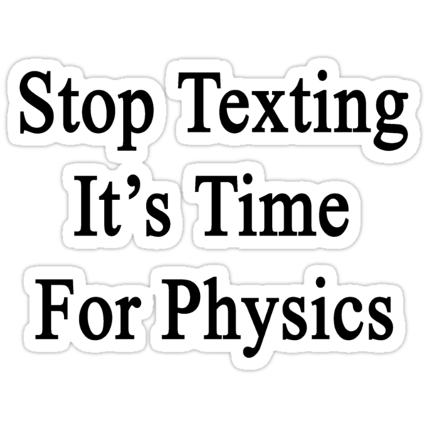 Stop Texting It's Time For Physics by supernova23