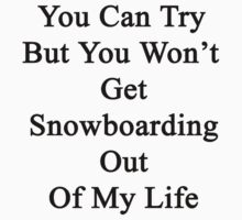 You Can Try But You Won't Get Snowboarding Out Of My Life by supernova23