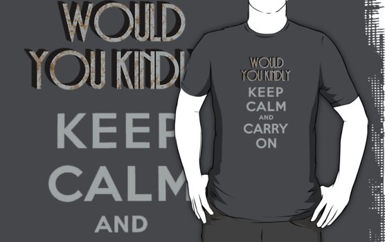 Would You Kindly Keep Calm and Carry On by GhostGlide