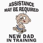 New Dad &quot;Assistance May Be Required New Dad In Training&quot; by FamilyT-Shirts