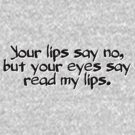 Your lips say no, but your eyes say read my lips. by digerati