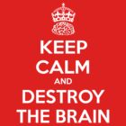 Keep Calm And Destroy the Brain by bungeecow