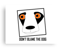 DON'T BLAME THE DOG Canvas Print