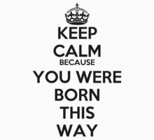 Keep Calm Because You Were Born This Way by rolypolynicoley