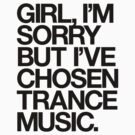 GIRL, I'M SORRY BUT I'VE CHOSEN TRANCE MUSIC. (BLACK) by DropBass