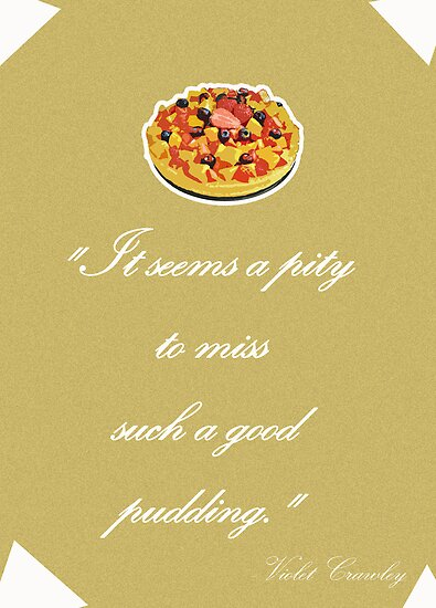 "Violet Crawley Quotes - ""It seems a pity to miss such a good pudding"" by SallySparrowFTW"