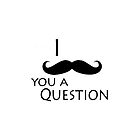 I moustache ask you a question by IamJane--