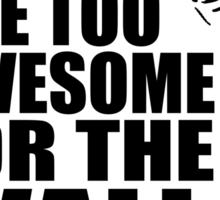Too awesome for the wall Sticker
