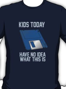 TODAY KIDS HAVE NO IDEA WHAT THIS IS T-Shirt