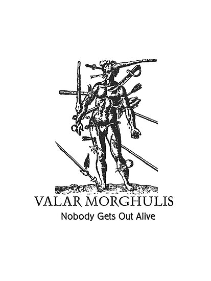 Valar Morghulis nobody gets out alive by Zehda