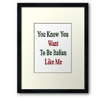You Know You Want To Be Italian Like Me Framed Print