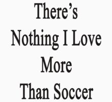 There's Nothing I Love More Than Soccer by supernova23