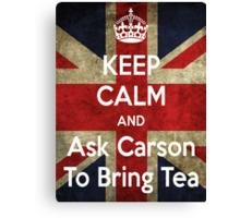 Keep Calm and Ask Carson To Bring Tea Canvas Print