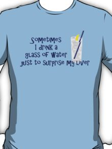 Sometimes I drink a glass of water just to surprise my liver T-Shirt