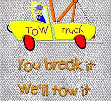 Tow Truck - You Break It We'll Tow It  by Dennis Melling