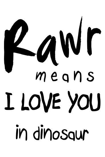 """RAWR - means """"I LOVE YOU"""" in dinosaur by Cyndiee Ejanda"""