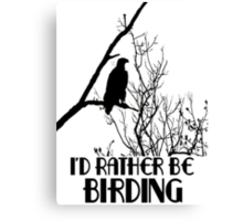 I'd Rather Be Birding Canvas Print