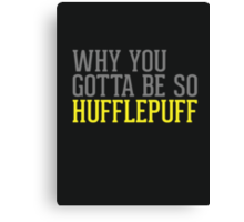 Why You Gotta Be So HUFFLEPUFF Canvas Print