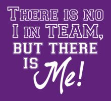 There is no I in TEAM, but there is ME! by TinaGraphics
