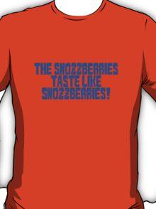 The snozzberries taste like snozzberries!  T-Shirt