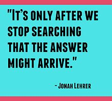 It's only after we stop searching that the answer might arrive by IdeasForArtists