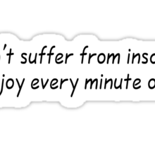 I don't suffer from insanity. I enjoy every minute of it. Sticker